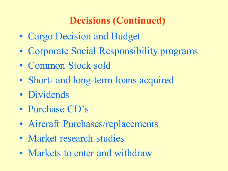 Decisions (continued) Financial Decisions Dividends Loan Addition or Payment In addition, for each decision period there is a (mini) case on which a decision must be made.