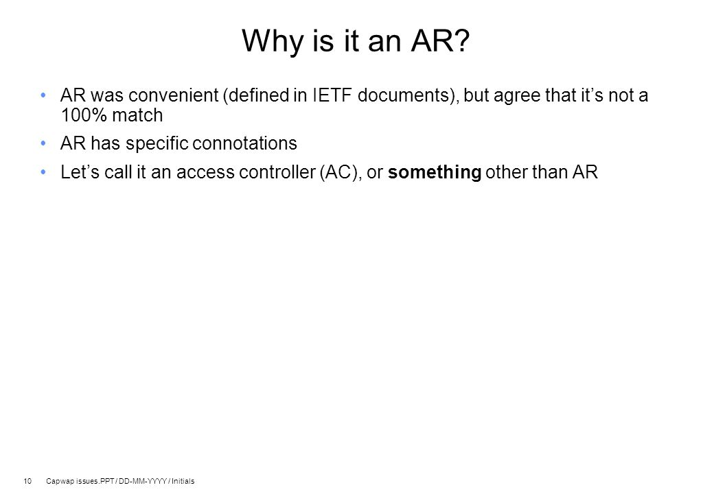 10 Capwap issues.PPT / DD-MM-YYYY / Initials Why is it an AR? AR was convenient (defined in IETF documents), but agree that it's not a 100% match AR h