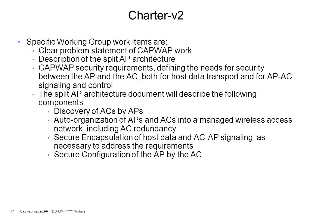 17 Capwap issues.PPT / DD-MM-YYYY / Initials Charter-v2 Specific Working Group work items are: Clear problem statement of CAPWAP work Description of the split AP architecture CAPWAP security requirements, defining the needs for security between the AP and the AC, both for host data transport and for AP-AC signaling and control The split AP architecture document will describe the following components Discovery of ACs by APs Auto-organization of APs and ACs into a managed wireless access network, including AC redundancy Secure Encapsulation of host data and AC-AP signaling, as necessary to address the requirements Secure Configuration of the AP by the AC