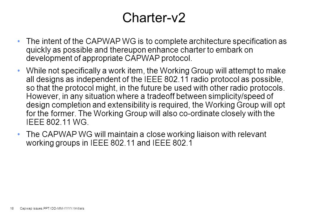 18 Capwap issues.PPT / DD-MM-YYYY / Initials Charter-v2 The intent of the CAPWAP WG is to complete architecture specification as quickly as possible and thereupon enhance charter to embark on development of appropriate CAPWAP protocol.