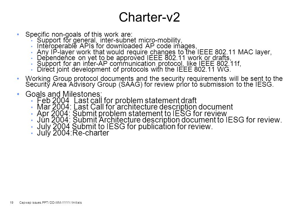 19 Capwap issues.PPT / DD-MM-YYYY / Initials Charter-v2 Specific non-goals of this work are: Support for general, inter-subnet micro-mobility, Interoperable APIs for downloaded AP code images, Any IP-layer work that would require changes to the IEEE 802.11 MAC layer, Dependence on yet to be approved IEEE 802.11 work or drafts, Support for an inter-AP communication protocol, like IEEE 802.11f, Direct joint development of protocols with the IEEE 802.11 WG.