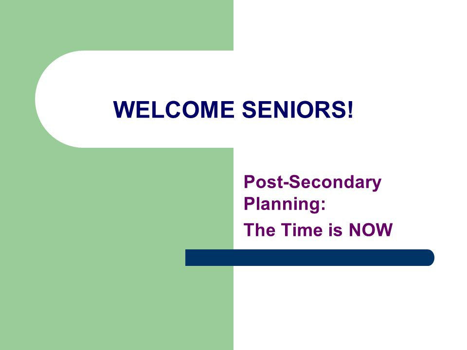 WELCOME SENIORS! Post-Secondary Planning: The Time is NOW