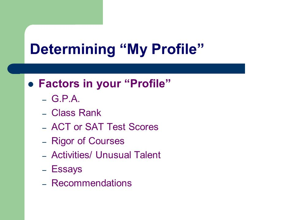 "Determining ""My Profile"" Factors in your ""Profile"" – G.P.A. – Class Rank – ACT or SAT Test Scores – Rigor of Courses – Activities/ Unusual Talent – Es"