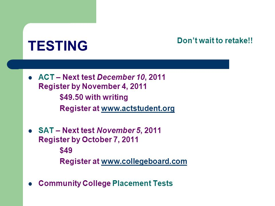 TESTING ACT – Next test December 10, 2011 Register by November 4, 2011 $49.50 with writing Register at www.actstudent.orgwww.actstudent.org SAT – Next
