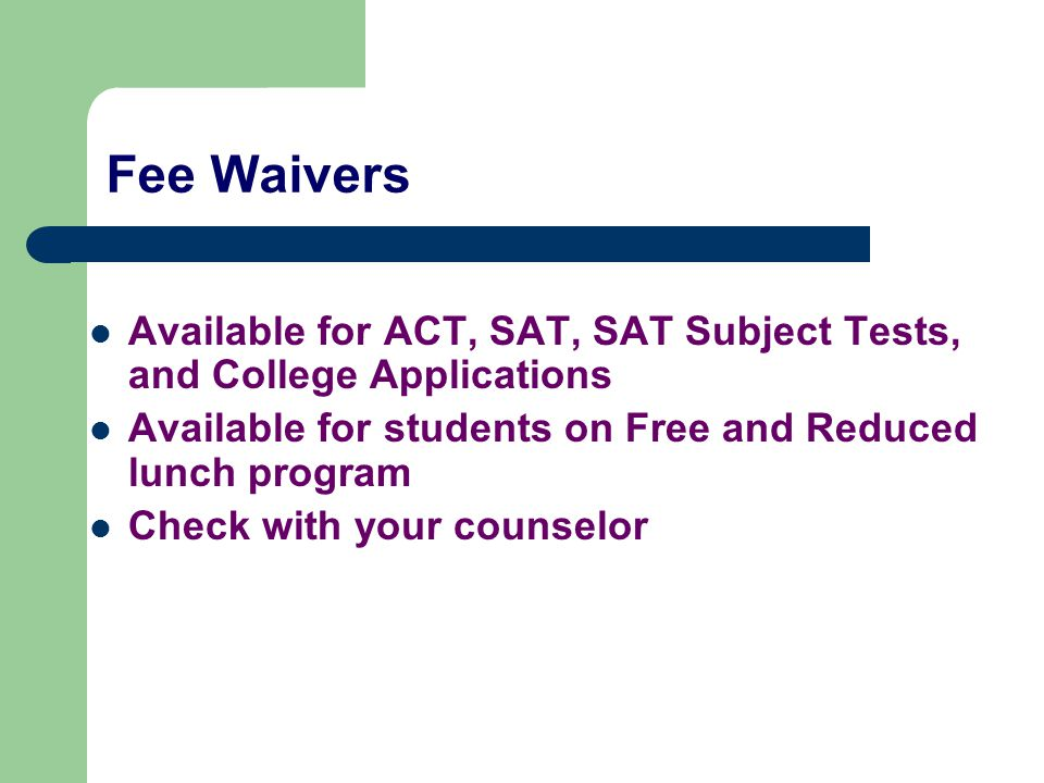Fee Waivers Available for ACT, SAT, SAT Subject Tests, and College Applications Available for students on Free and Reduced lunch program Check with your counselor