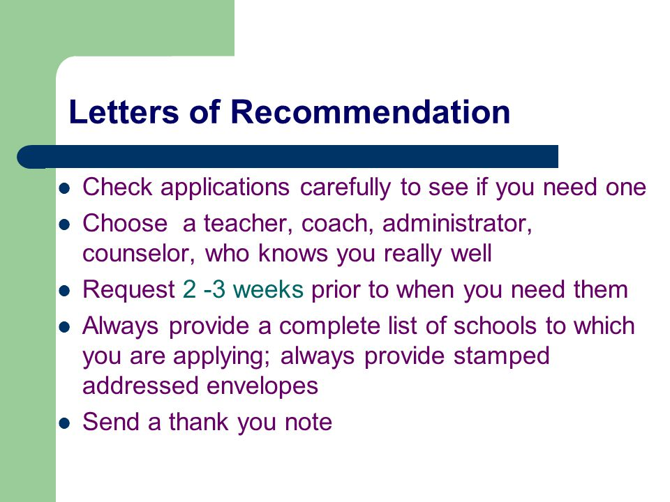 Letters of Recommendation Check applications carefully to see if you need one Choose a teacher, coach, administrator, counselor, who knows you really