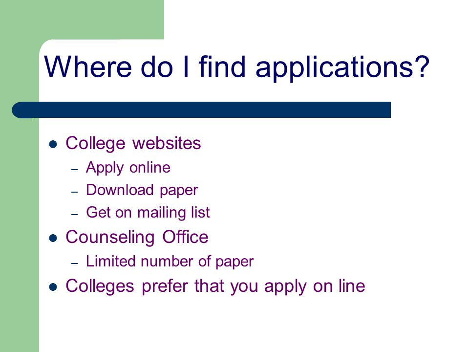 Where do I find applications? College websites – Apply online – Download paper – Get on mailing list Counseling Office – Limited number of paper Colle