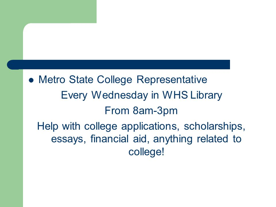 Metro State College Representative Every Wednesday in WHS Library From 8am-3pm Help with college applications, scholarships, essays, financial aid, anything related to college!