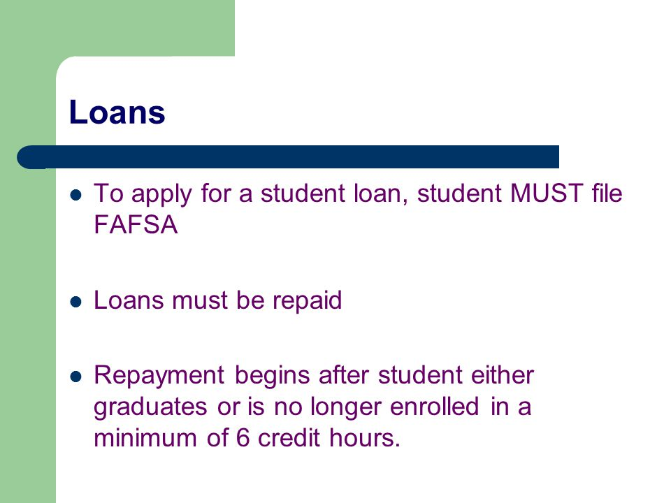 Loans To apply for a student loan, student MUST file FAFSA Loans must be repaid Repayment begins after student either graduates or is no longer enroll