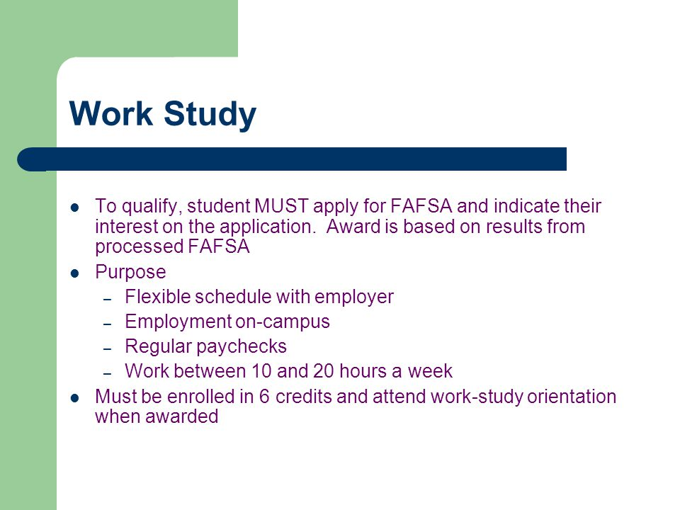 Work Study To qualify, student MUST apply for FAFSA and indicate their interest on the application.