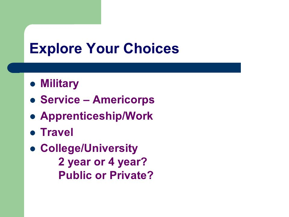 Explore Your Choices Military Service – Americorps Apprenticeship/Work Travel College/University 2 year or 4 year.