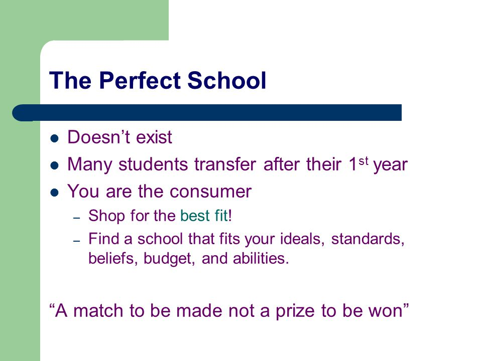 The Perfect School Doesn't exist Many students transfer after their 1 st year You are the consumer – Shop for the best fit.