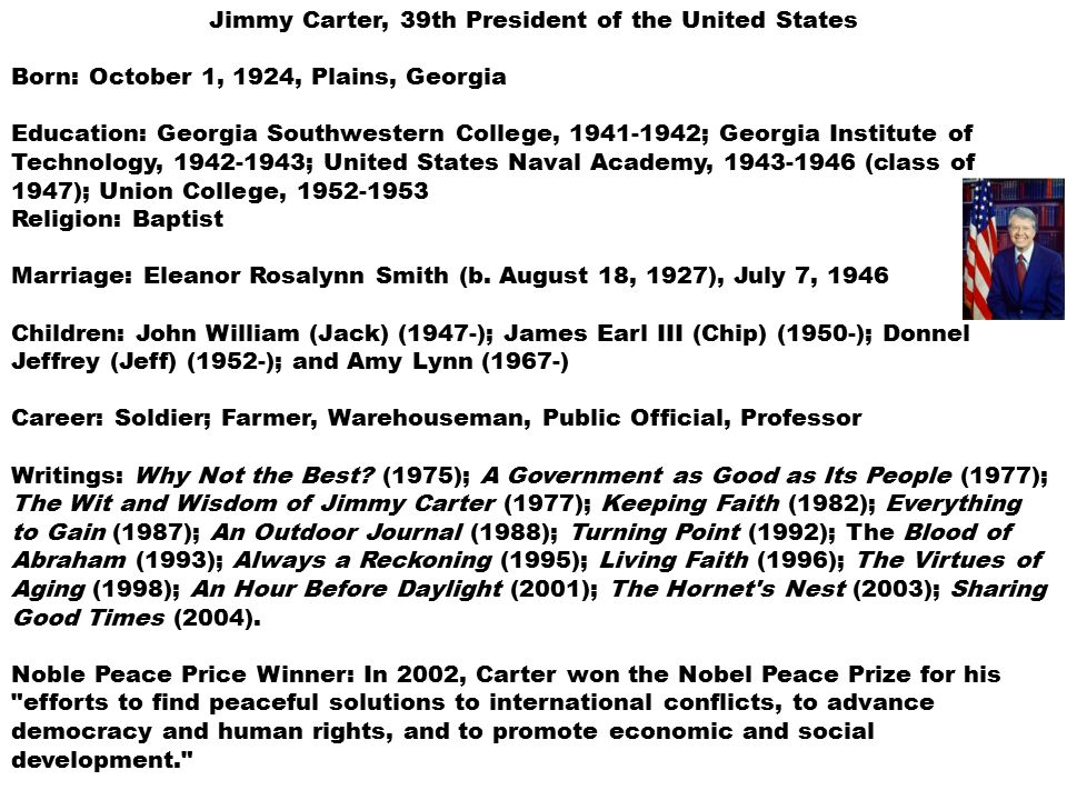 Jimmy Carter, 39th President of the United States Born: October 1, 1924, Plains, Georgia Education: Georgia Southwestern College, 1941-1942; Georgia Institute of Technology, 1942-1943; United States Naval Academy, 1943-1946 (class of 1947); Union College, 1952-1953 Religion: Baptist Marriage: Eleanor Rosalynn Smith (b.