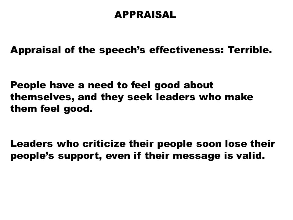 APPRAISAL Appraisal of the speech's effectiveness: Terrible. People have a need to feel good about themselves, and they seek leaders who make them fee