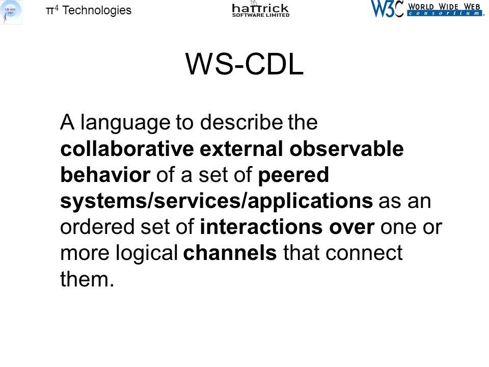 π 4 Technologies WS-CDL A language to describe the collaborative external observable behavior of a set of peered systems/services/applications as an ordered set of interactions over one or more logical channels that connect them.