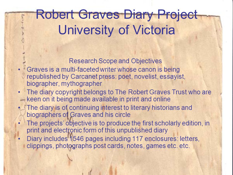 Robert Graves Diary Project University of Victoria Research Scope and Objectives Graves is a multi-faceted writer whose canon is being republished by Carcanet press: poet, novelist, essayist, biographer, mythographer The diary copyright belongs to The Robert Graves Trust who are keen on it being made available in print and online The diary is of continuing interest to literary historians and biographers of Graves and his circle The projects' objective is to produce the first scholarly edition, in print and electronic form of this unpublished diary Diary includes 1546 pages including 117 enclosures: letters, clippings, photographs post cards, notes, games etc.
