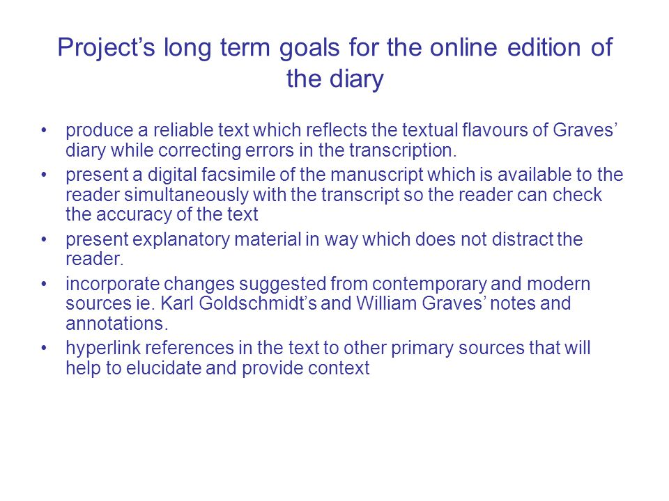 Project's long term goals for the online edition of the diary produce a reliable text which reflects the textual flavours of Graves' diary while correcting errors in the transcription.