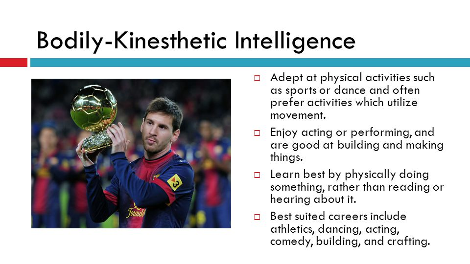 Bodily-Kinesthetic Intelligence  Adept at physical activities such as sports or dance and often prefer activities which utilize movement.  Enjoy act