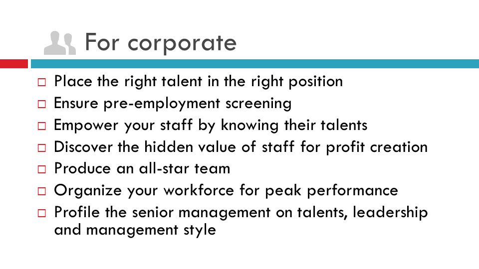 For corporate  Place the right talent in the right position  Ensure pre-employment screening  Empower your staff by knowing their talents  Discove