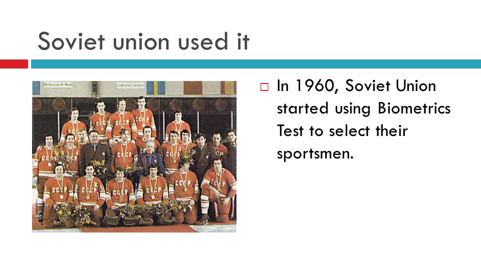 Soviet union used it  In 1960, Soviet Union started using Biometrics Test to select their sportsmen.