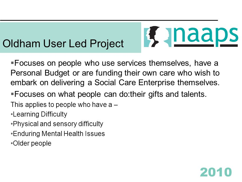 2010 Oldham User Led Project  Focuses on people who use services themselves, have a Personal Budget or are funding their own care who wish to embark on delivering a Social Care Enterprise themselves.