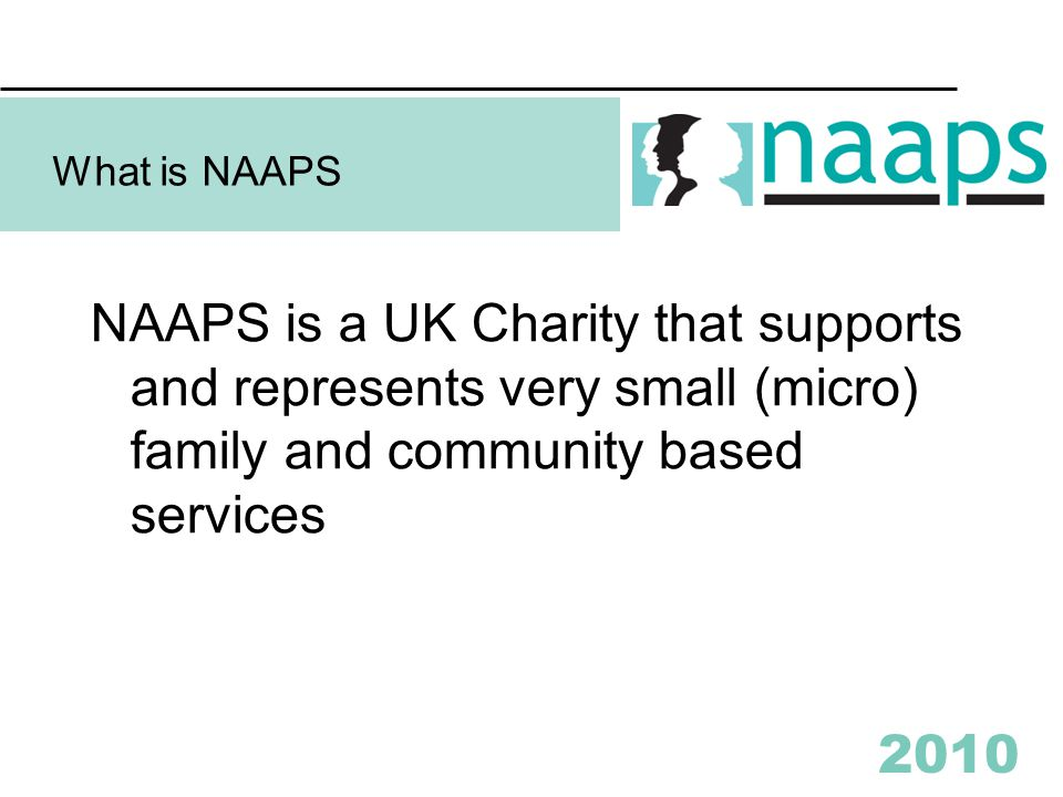 2010 What is NAAPS NAAPS is a UK Charity that supports and represents very small (micro) family and community based services