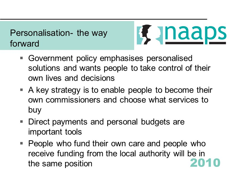 2010 Personalisation- the way forward  Government policy emphasises personalised solutions and wants people to take control of their own lives and decisions  A key strategy is to enable people to become their own commissioners and choose what services to buy  Direct payments and personal budgets are important tools  People who fund their own care and people who receive funding from the local authority will be in the same position