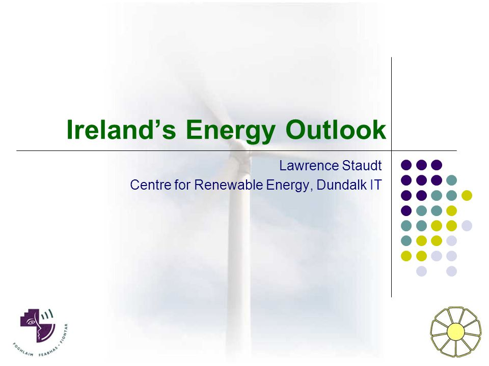 Ireland's Energy Outlook Lawrence Staudt Centre for Renewable Energy, Dundalk IT