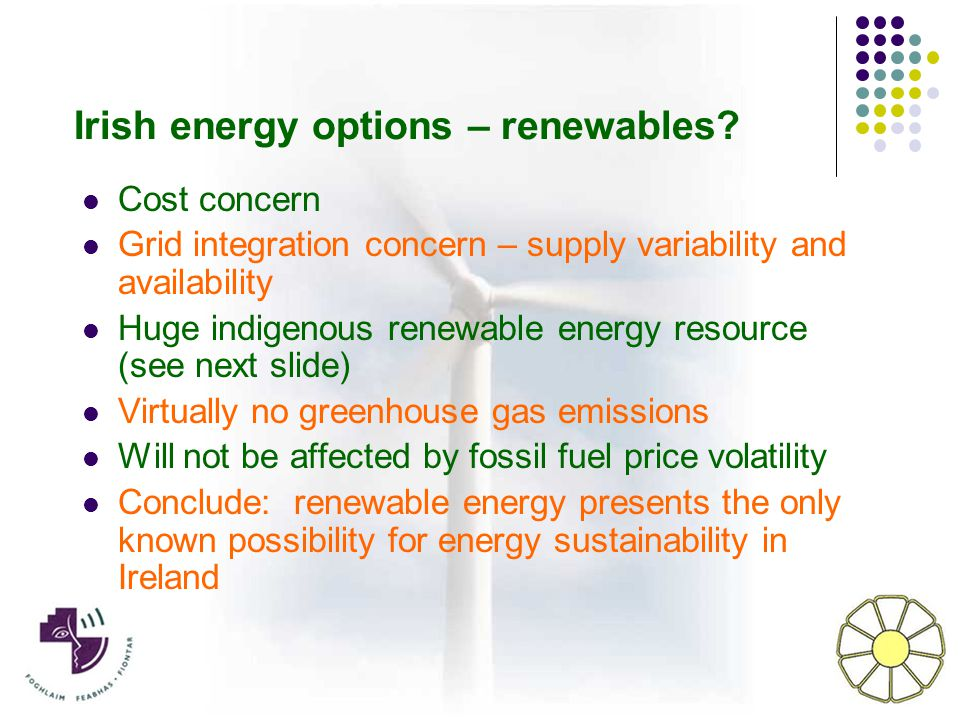 Cost concern Grid integration concern – supply variability and availability Huge indigenous renewable energy resource (see next slide) Virtually no greenhouse gas emissions Will not be affected by fossil fuel price volatility Conclude: renewable energy presents the only known possibility for energy sustainability in Ireland Irish energy options – renewables?
