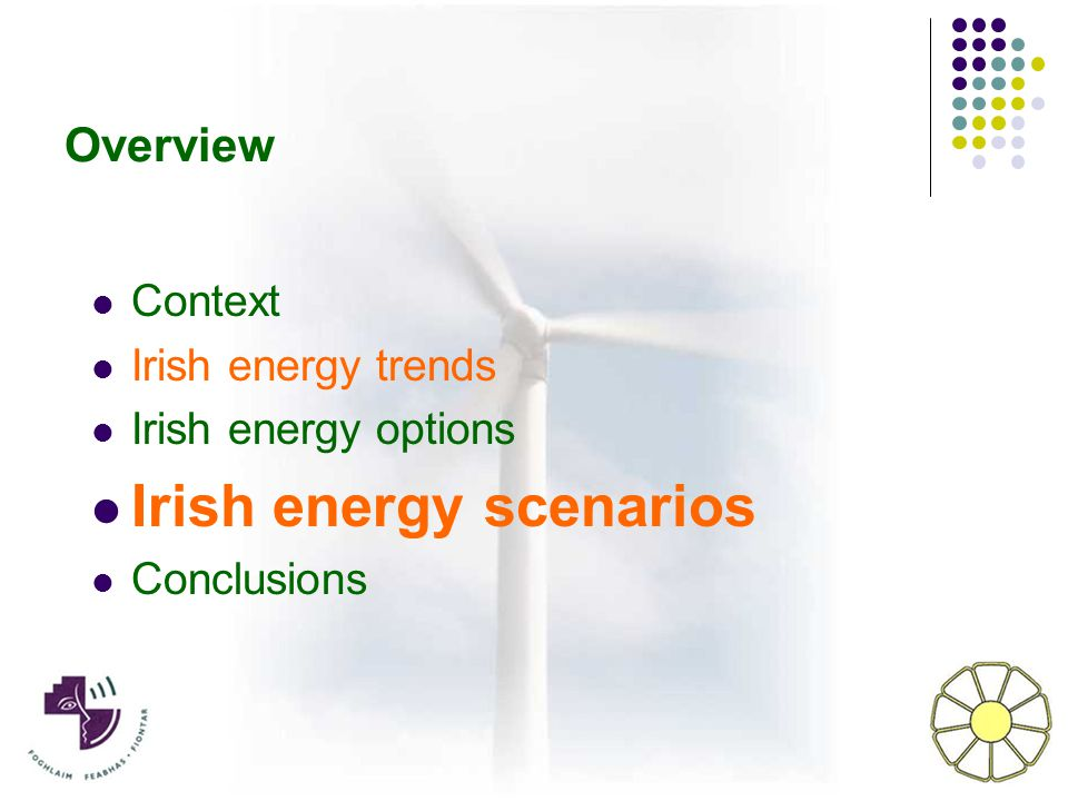 Overview Context Irish energy trends Irish energy options Irish energy scenarios Conclusions