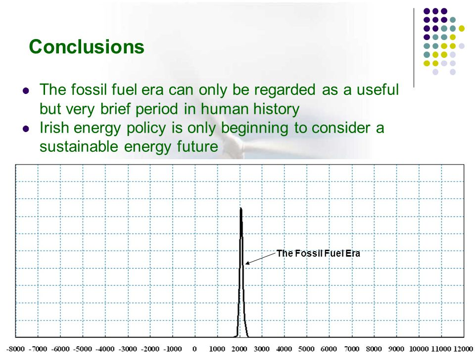 The fossil fuel era can only be regarded as a useful but very brief period in human history Irish energy policy is only beginning to consider a sustainable energy future The Fossil Fuel Era