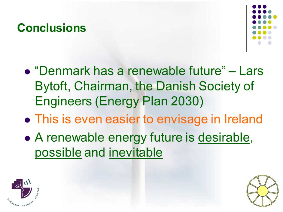 Conclusions Denmark has a renewable future – Lars Bytoft, Chairman, the Danish Society of Engineers (Energy Plan 2030) This is even easier to envisage in Ireland A renewable energy future is desirable, possible and inevitable