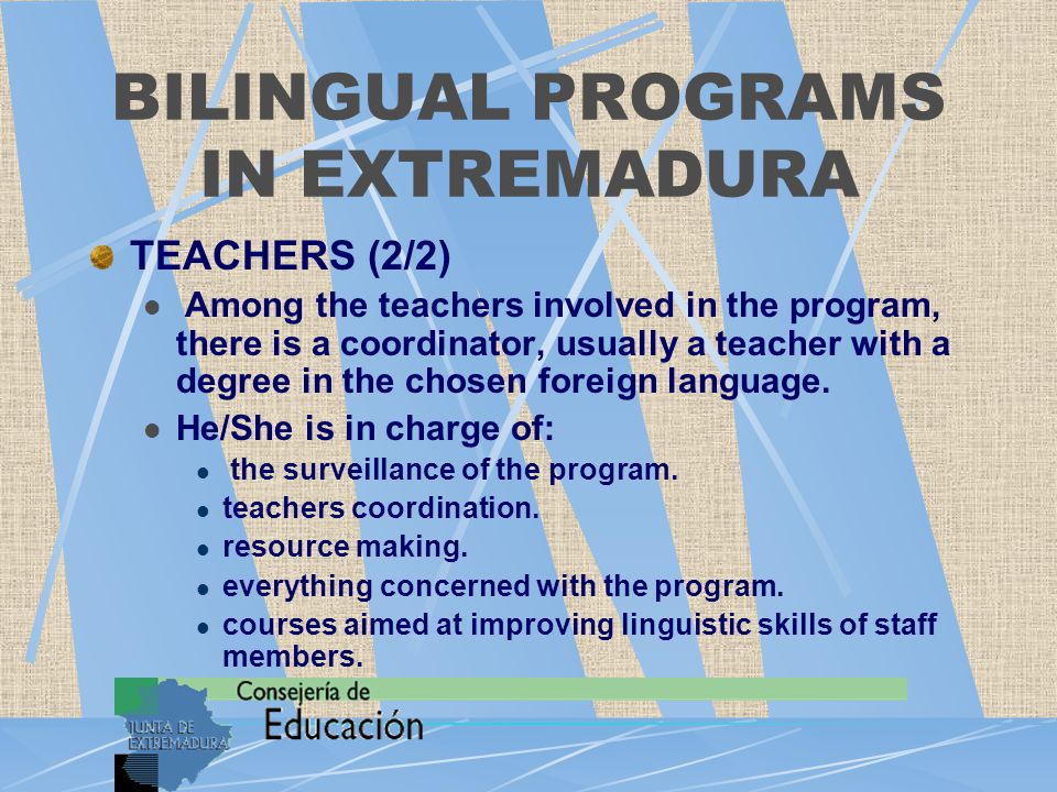 BILINGUAL PROGRAMS IN EXTREMADURA TEACHERS (2/2) Among the teachers involved in the program, there is a coordinator, usually a teacher with a degree in the chosen foreign language.