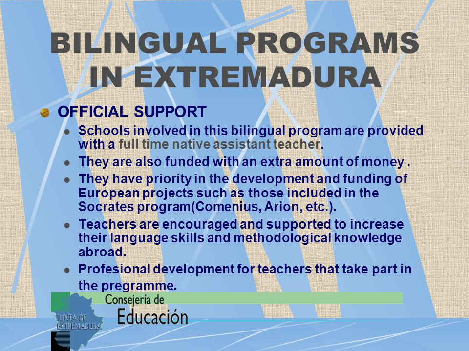 BILINGUAL PROGRAMS IN EXTREMADURA OFFICIAL SUPPORT Schools involved in this bilingual program are provided with a full time native assistant teacher.