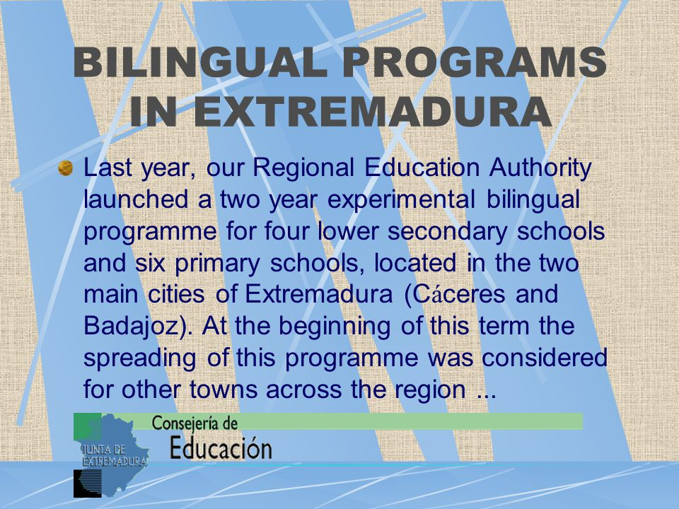 BILINGUAL PROGRAMS IN EXTREMADURA Last year, our Regional Education Authority launched a two year experimental bilingual programme for four lower secondary schools and six primary schools, located in the two main cities of Extremadura (C á ceres and Badajoz).