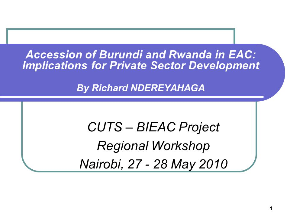 1 Accession of Burundi and Rwanda in EAC: Implications for Private Sector Development By Richard NDEREYAHAGA CUTS – BIEAC Project Regional Workshop Nairobi, 27 - 28 May 2010
