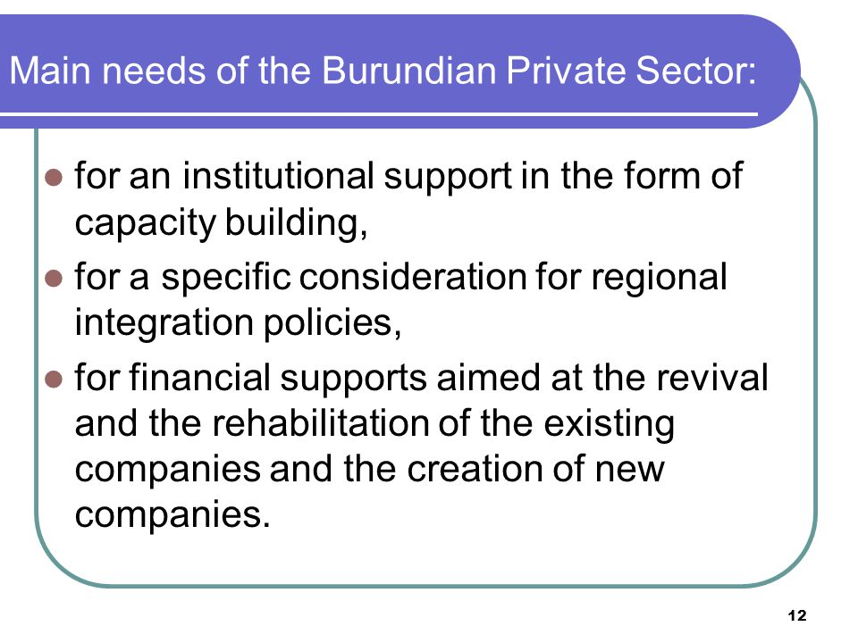 12 Main needs of the Burundian Private Sector: for an institutional support in the form of capacity building, for a specific consideration for regional integration policies, for financial supports aimed at the revival and the rehabilitation of the existing companies and the creation of new companies.