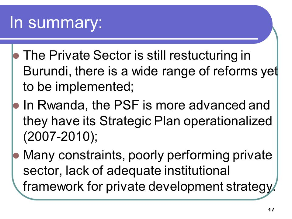 17 In summary: The Private Sector is still restucturing in Burundi, there is a wide range of reforms yet to be implemented; In Rwanda, the PSF is more advanced and they have its Strategic Plan operationalized (2007-2010); Many constraints, poorly performing private sector, lack of adequate institutional framework for private development strategy.