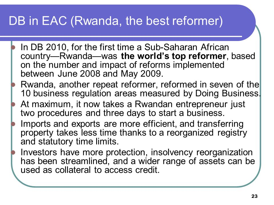 23 DB in EAC (Rwanda, the best reformer) In DB 2010, for the first time a Sub-Saharan African country—Rwanda—was the world's top reformer, based on the number and impact of reforms implemented between June 2008 and May 2009.