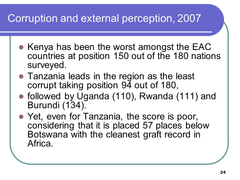 24 Corruption and external perception, 2007 Kenya has been the worst amongst the EAC countries at position 150 out of the 180 nations surveyed.