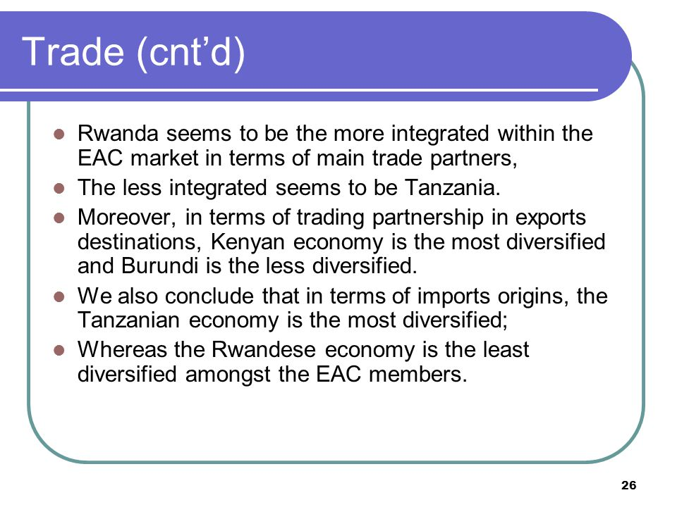 26 Trade (cnt'd) Rwanda seems to be the more integrated within the EAC market in terms of main trade partners, The less integrated seems to be Tanzania.