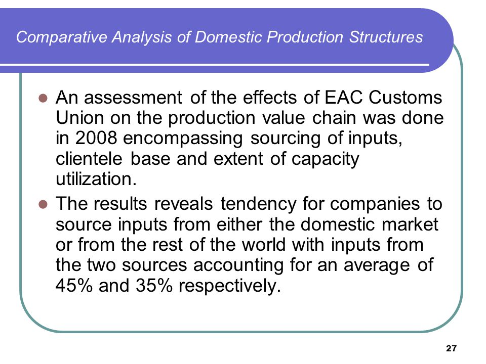 27 Comparative Analysis of Domestic Production Structures An assessment of the effects of EAC Customs Union on the production value chain was done in 2008 encompassing sourcing of inputs, clientele base and extent of capacity utilization.