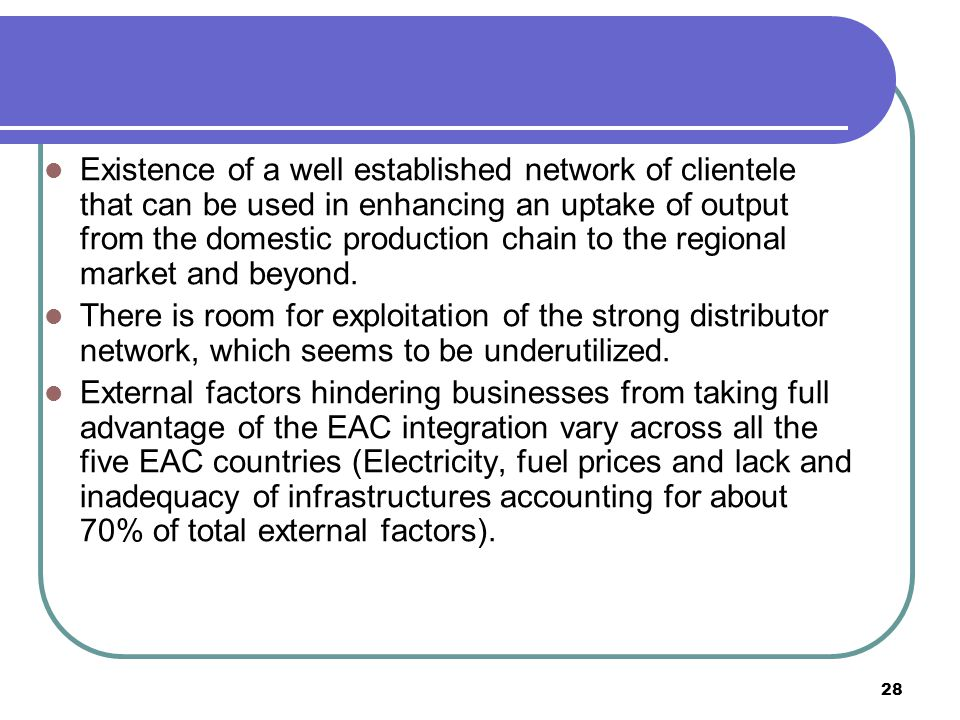 28 Existence of a well established network of clientele that can be used in enhancing an uptake of output from the domestic production chain to the regional market and beyond.