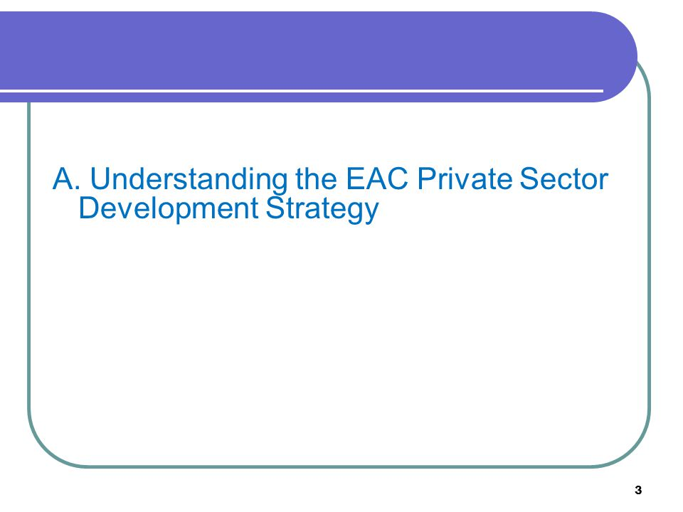 3 A. Understanding the EAC Private Sector Development Strategy