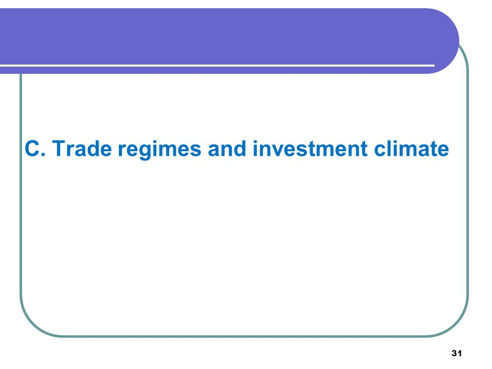31 C. Trade regimes and investment climate