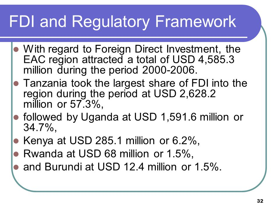 32 FDI and Regulatory Framework With regard to Foreign Direct Investment, the EAC region attracted a total of USD 4,585.3 million during the period 2000-2006.