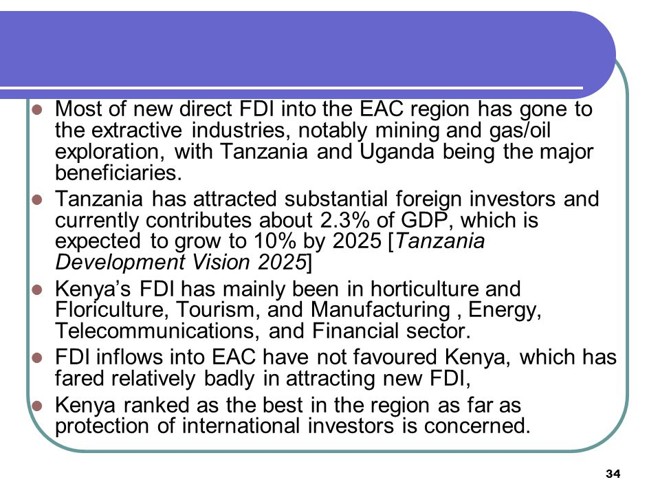 34 Most of new direct FDI into the EAC region has gone to the extractive industries, notably mining and gas/oil exploration, with Tanzania and Uganda being the major beneficiaries.