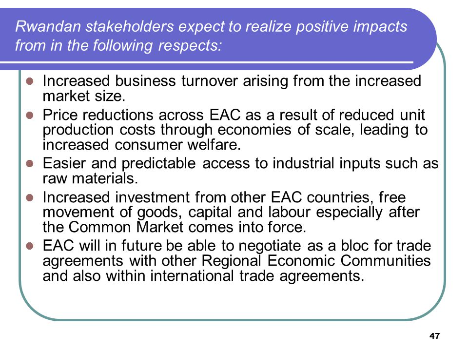 47 Rwandan stakeholders expect to realize positive impacts from in the following respects: Increased business turnover arising from the increased market size.