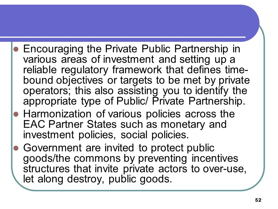 52 Encouraging the Private Public Partnership in various areas of investment and setting up a reliable regulatory framework that defines time- bound objectives or targets to be met by private operators; this also assisting you to identify the appropriate type of Public/ Private Partnership.