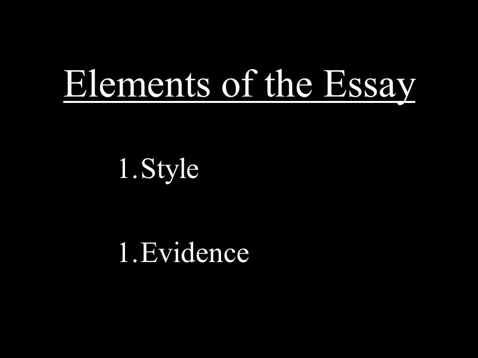 Elements of the Essay 1.Style 1.Evidence